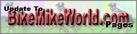 Here is where you will read about updates to BikeMikeWorld.com - Stay Tuned!